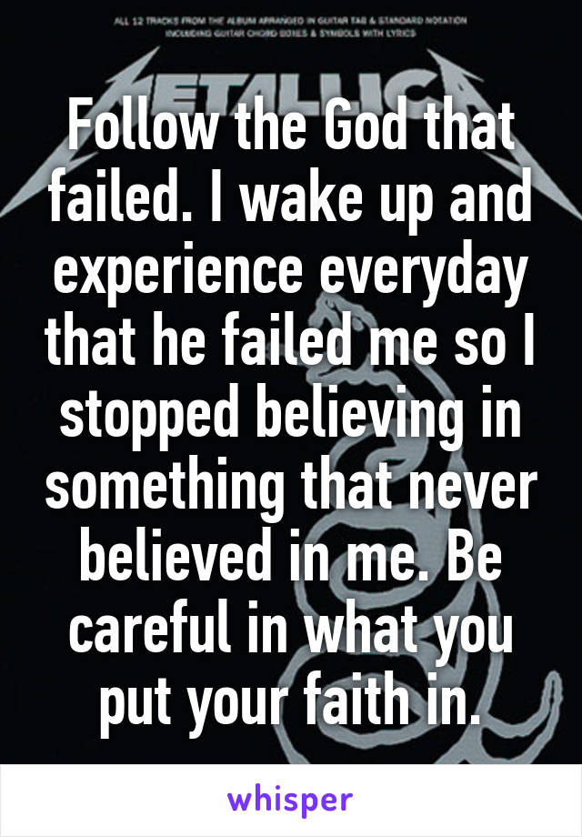 Follow the God that failed. I wake up and experience everyday that he failed me so I stopped believing in something that never believed in me. Be careful in what you put your faith in.