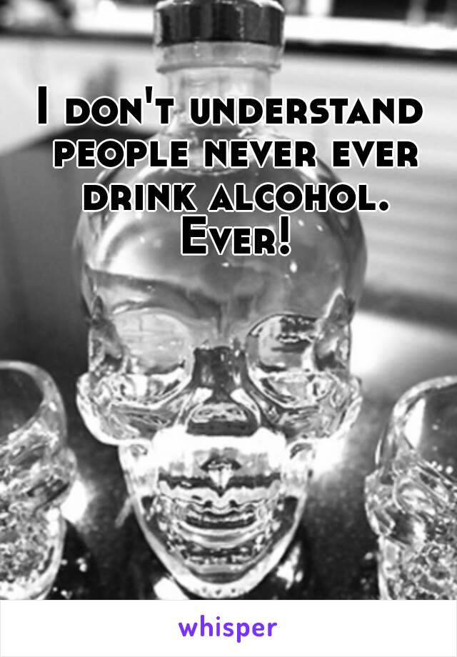 I don't understand people never ever drink alcohol. Ever!