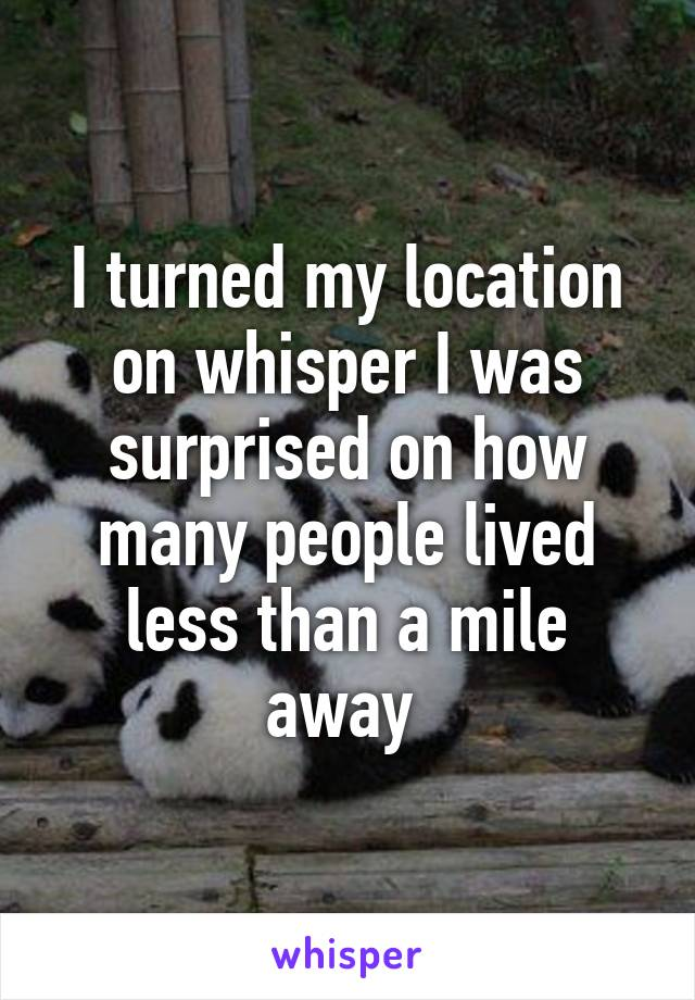 I turned my location on whisper I was surprised on how many people lived less than a mile away
