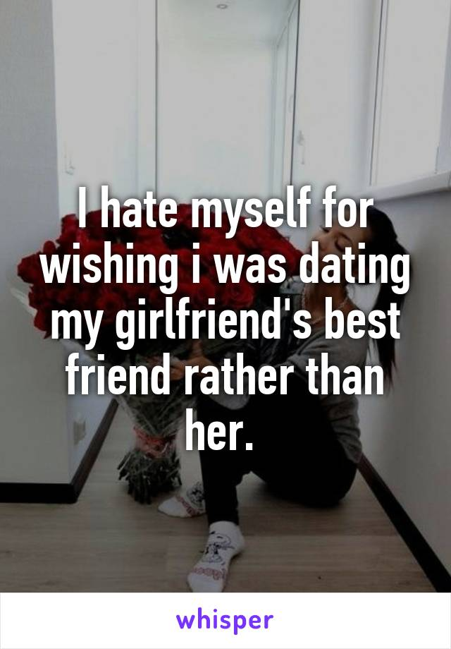 I hate myself for wishing i was dating my girlfriend's best friend rather than her.