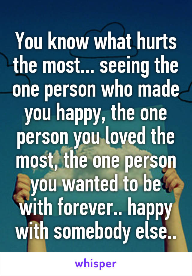 You know what hurts the most... seeing the one person who made you happy, the one person you loved the most, the one person you wanted to be with forever.. happy with somebody else..