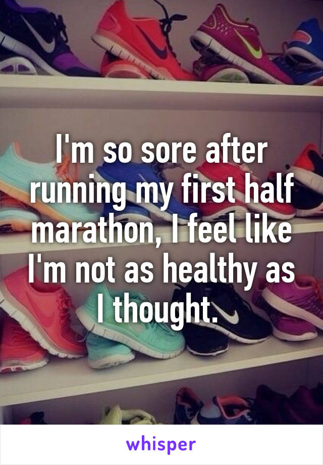 I'm so sore after running my first half marathon, I feel like I'm not as healthy as I thought.