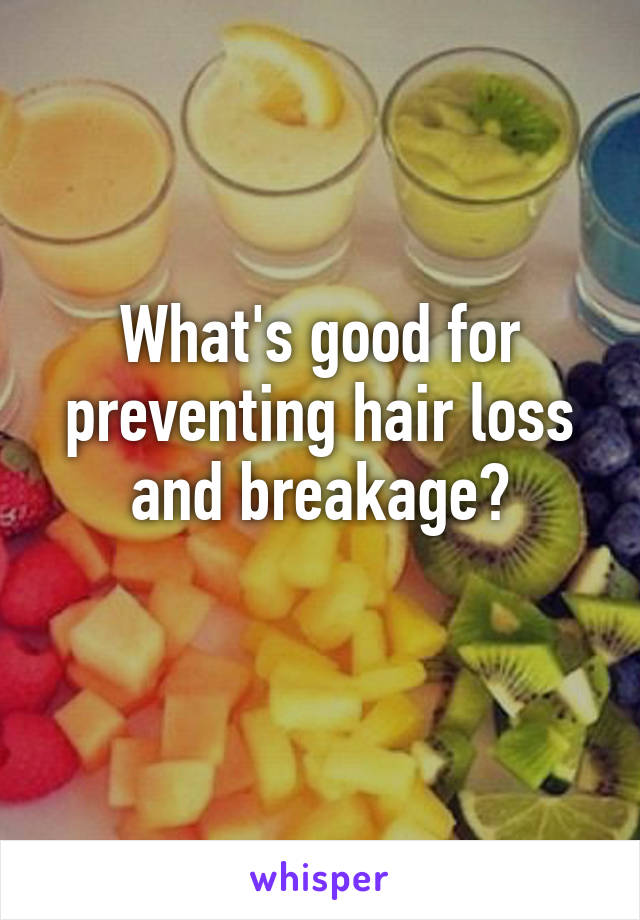 What's good for preventing hair loss and breakage?