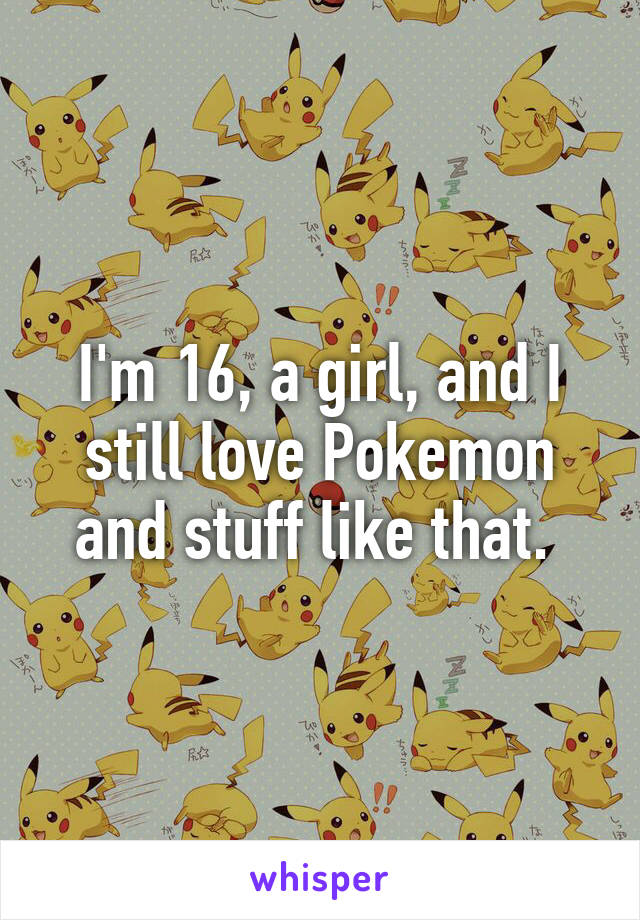 I'm 16, a girl, and I still love Pokemon and stuff like that.
