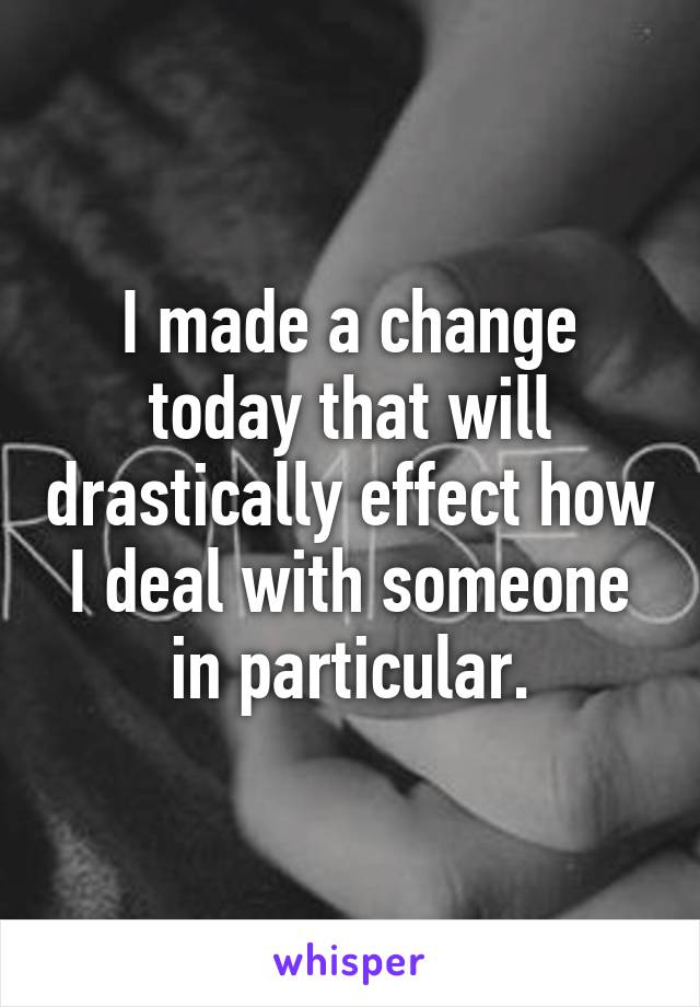 I made a change today that will drastically effect how I deal with someone in particular.