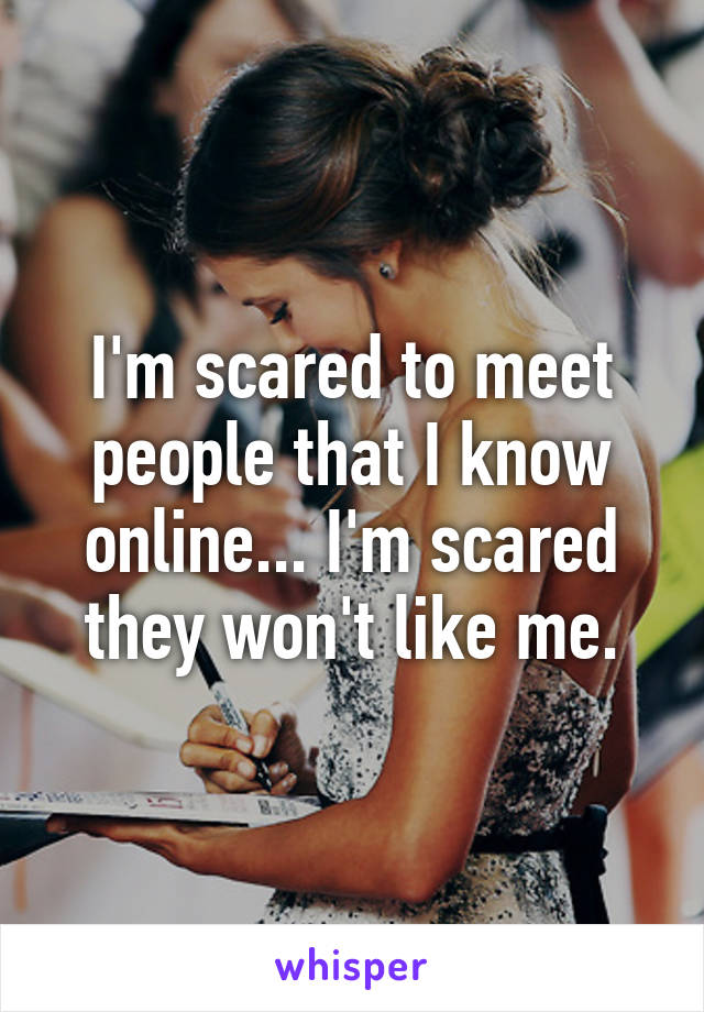 I'm scared to meet people that I know online... I'm scared they won't like me.