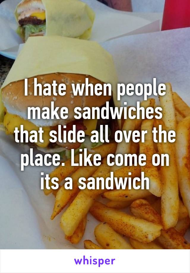 I hate when people make sandwiches that slide all over the place. Like come on its a sandwich