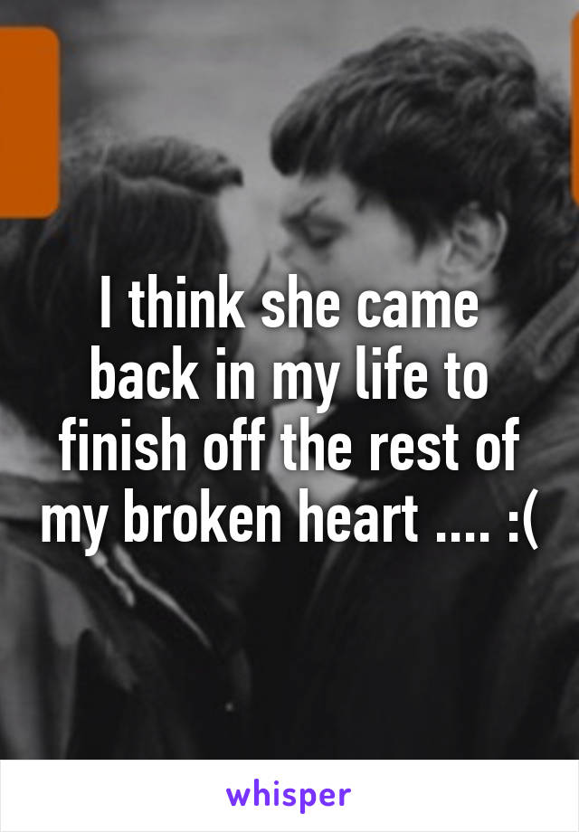 I think she came back in my life to finish off the rest of my broken heart .... :(