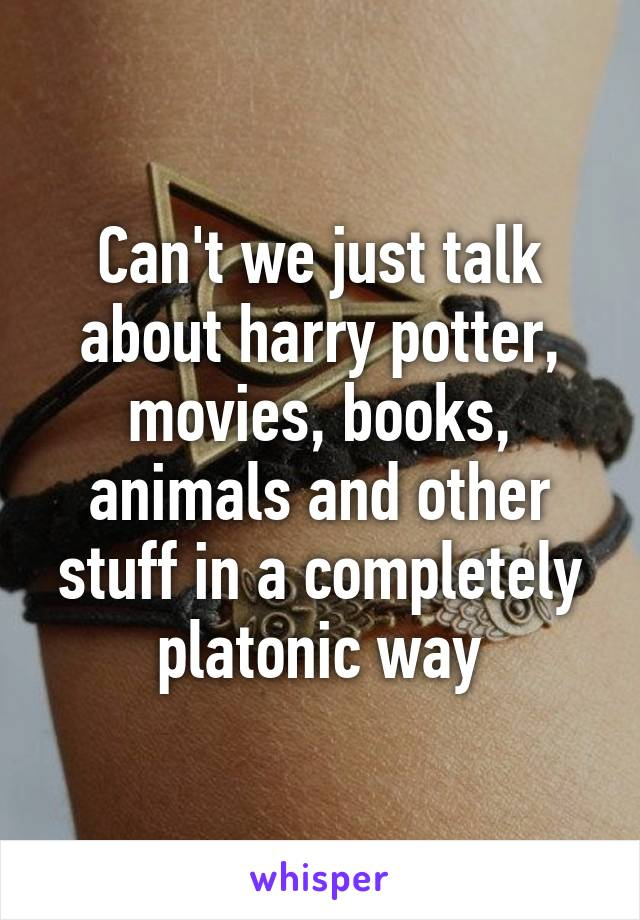 Can't we just talk about harry potter, movies, books, animals and other stuff in a completely platonic way