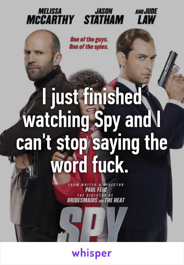 I just finished watching Spy and I can't stop saying the word fuck.