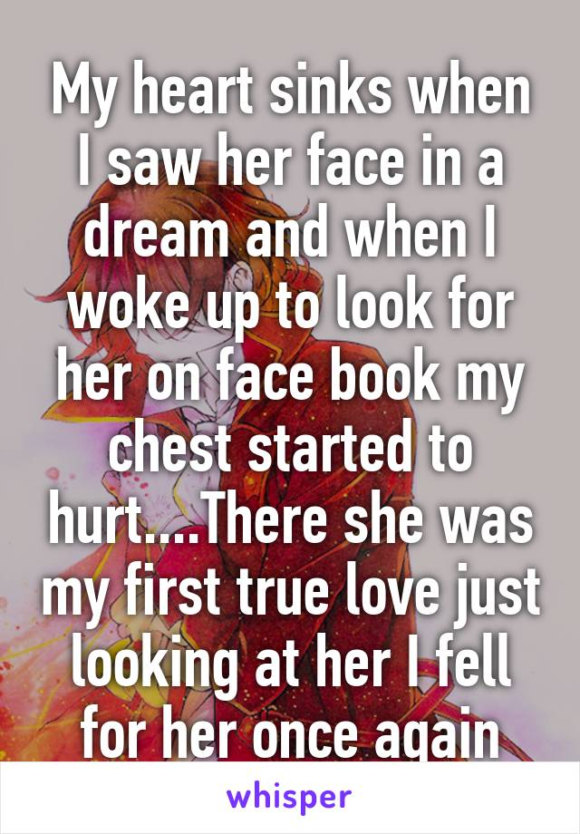 My heart sinks when I saw her face in a dream and when I woke up to look for her on face book my chest started to hurt....There she was my first true love just looking at her I fell for her once again