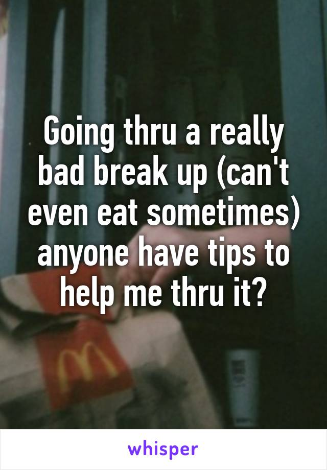 Going thru a really bad break up (can't even eat sometimes) anyone have tips to help me thru it?