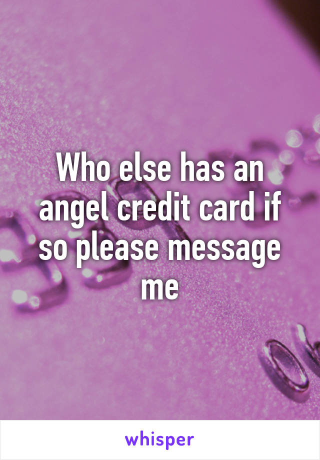 Who else has an angel credit card if so please message me