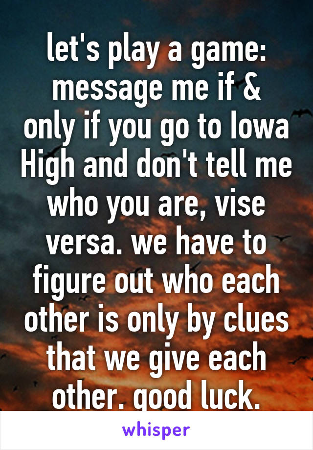 let's play a game: message me if & only if you go to Iowa High and don't tell me who you are, vise versa. we have to figure out who each other is only by clues that we give each other. good luck.