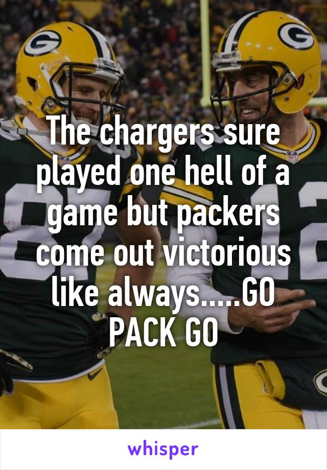 The chargers sure played one hell of a game but packers come out victorious like always.....GO PACK GO