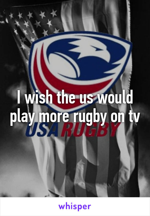 I wish the us would play more rugby on tv