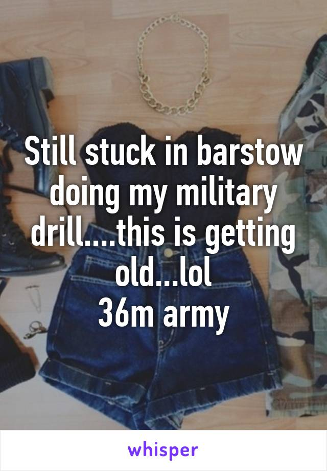 Still stuck in barstow doing my military drill....this is getting old...lol 36m army