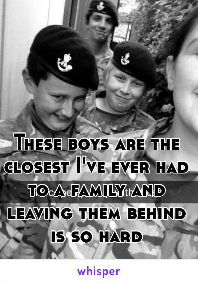 These boys are the closest I've ever had to a family and leaving them behind is so hard