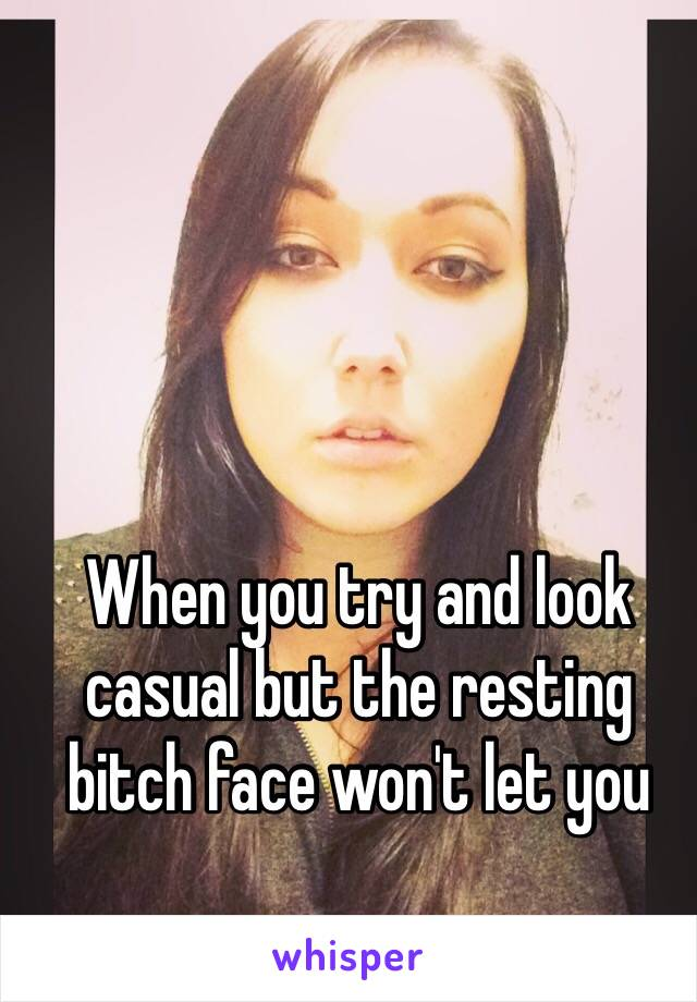 When you try and look casual but the resting bitch face won't let you