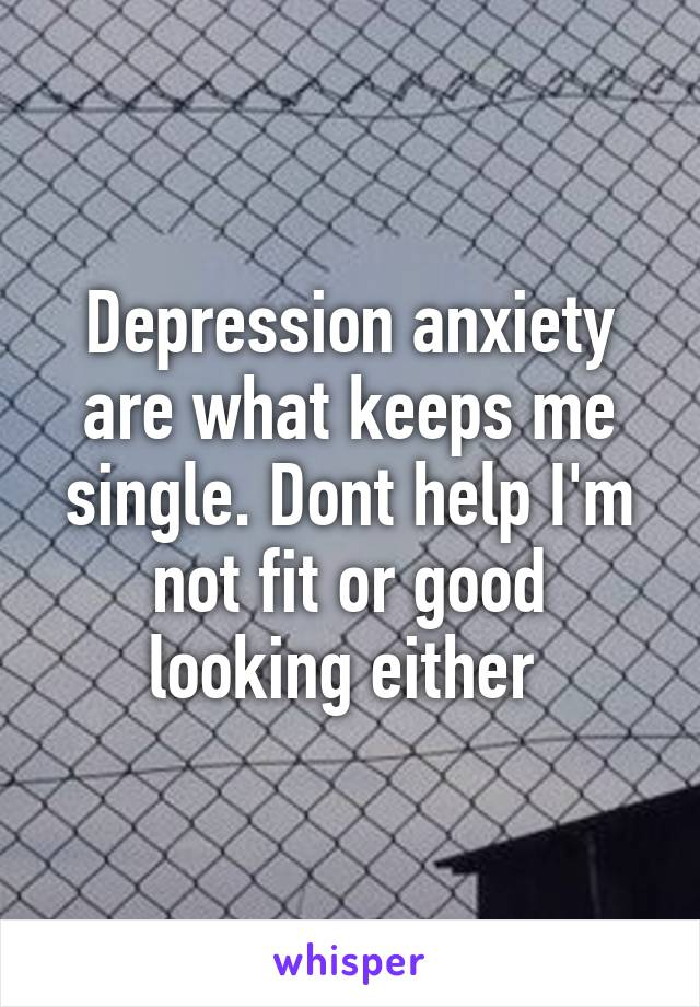 Depression anxiety are what keeps me single. Dont help I'm not fit or good looking either