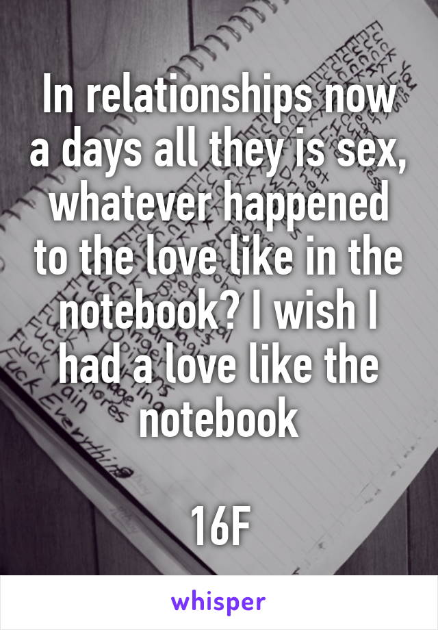 In relationships now a days all they is sex, whatever happened to the love like in the notebook? I wish I had a love like the notebook  16F