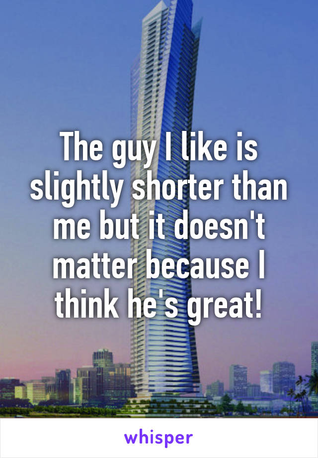 The guy I like is slightly shorter than me but it doesn't matter because I think he's great!
