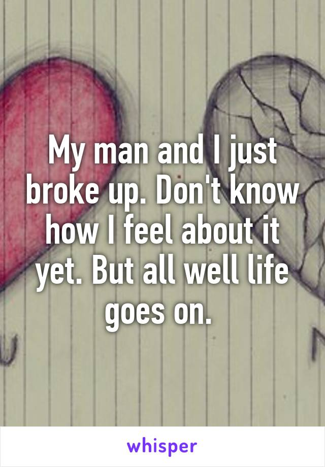 My man and I just broke up. Don't know how I feel about it yet. But all well life goes on.