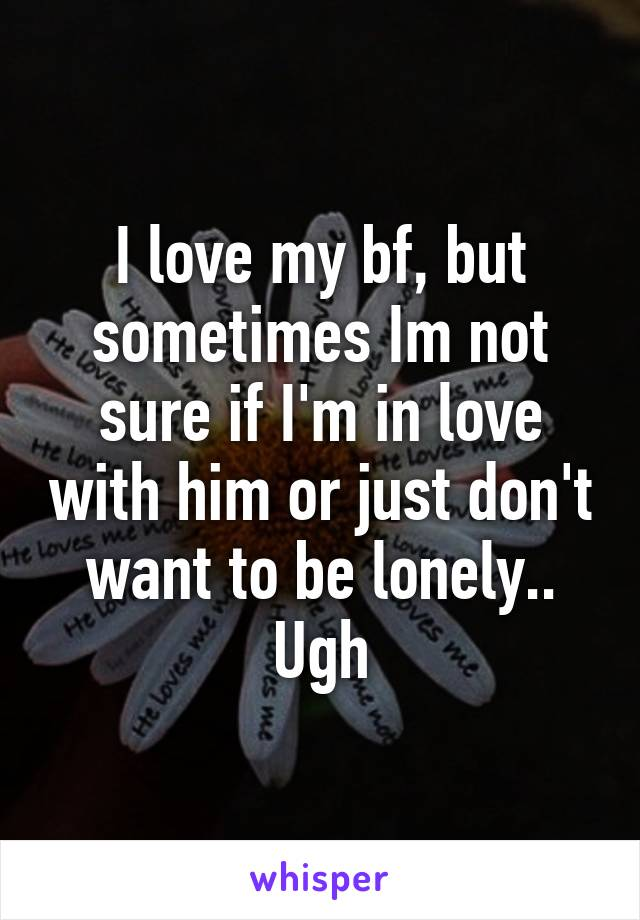 I love my bf, but sometimes Im not sure if I'm in love with him or just don't want to be lonely.. Ugh
