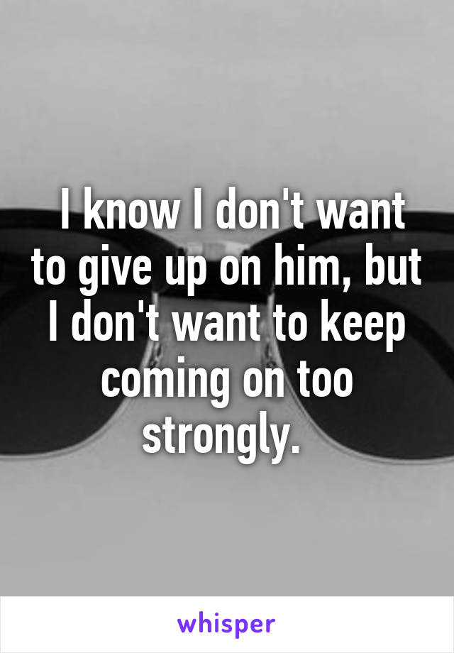 I know I don't want to give up on him, but I don't want to keep coming on too strongly.