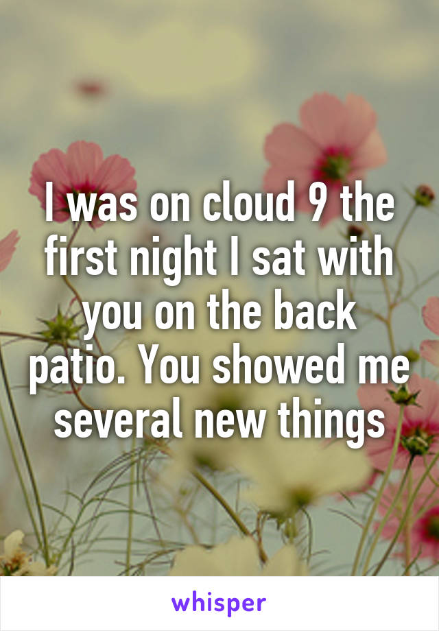 I was on cloud 9 the first night I sat with you on the back patio. You showed me several new things