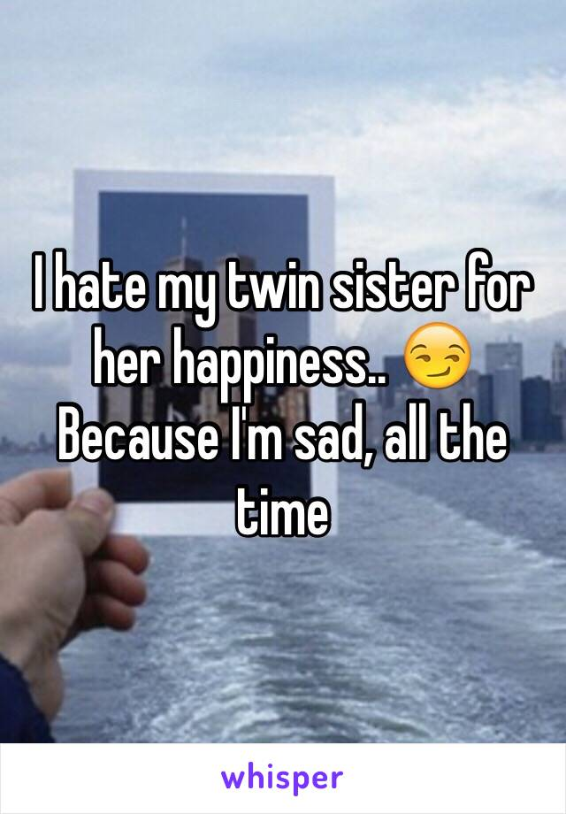 I hate my twin sister for her happiness.. 😏 Because I'm sad, all the time