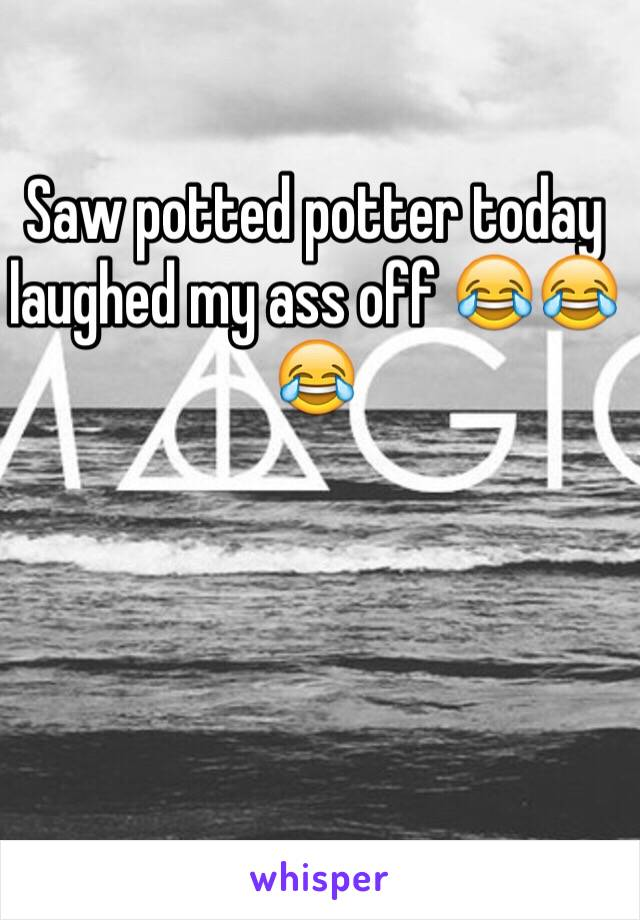Saw potted potter today laughed my ass off 😂😂😂