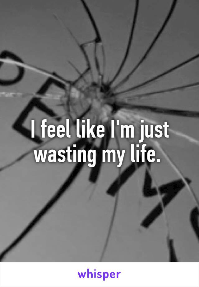 I feel like I'm just wasting my life.