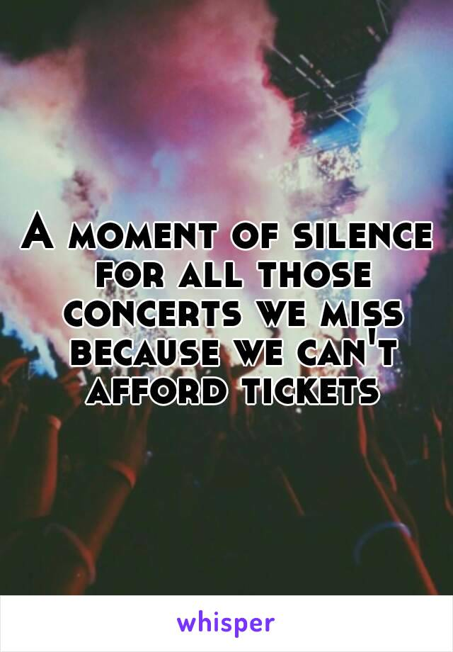 A moment of silence for all those concerts we miss because we can't afford tickets