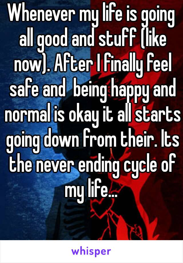 Whenever my life is going all good and stuff (like now). After I finally feel safe and  being happy and normal is okay it all starts going down from their. Its the never ending cycle of my life...