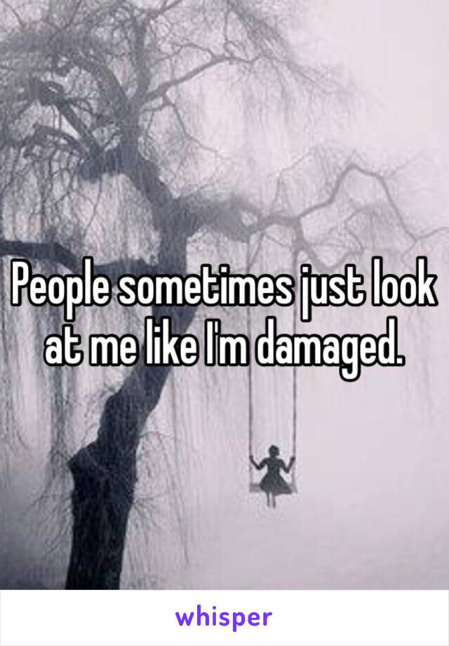 People sometimes just look at me like I'm damaged.