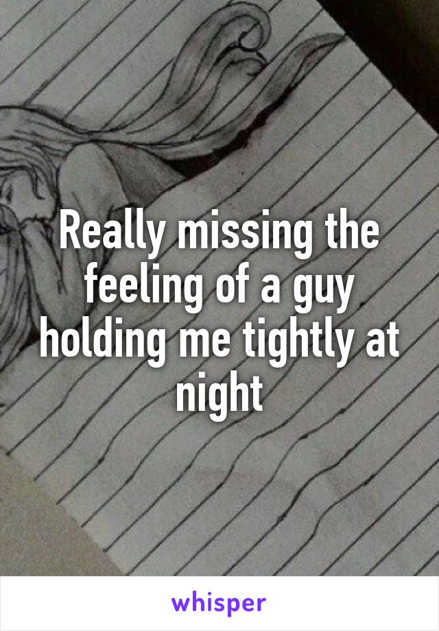 Really missing the feeling of a guy holding me tightly at night