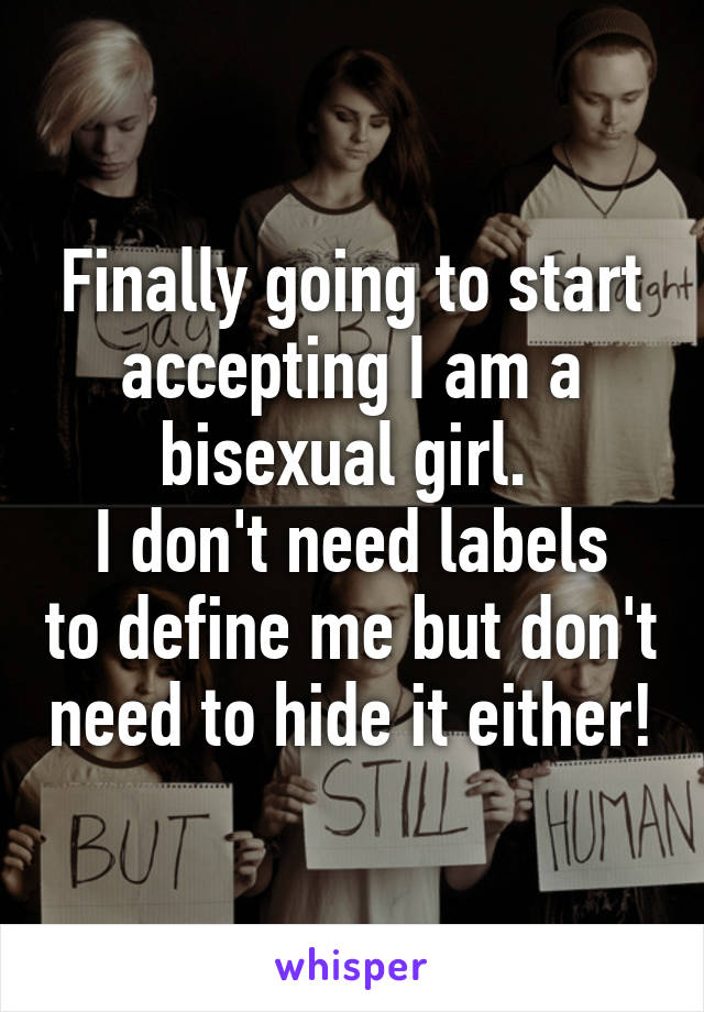 Finally going to start accepting I am a bisexual girl.  I don't need labels to define me but don't need to hide it either!