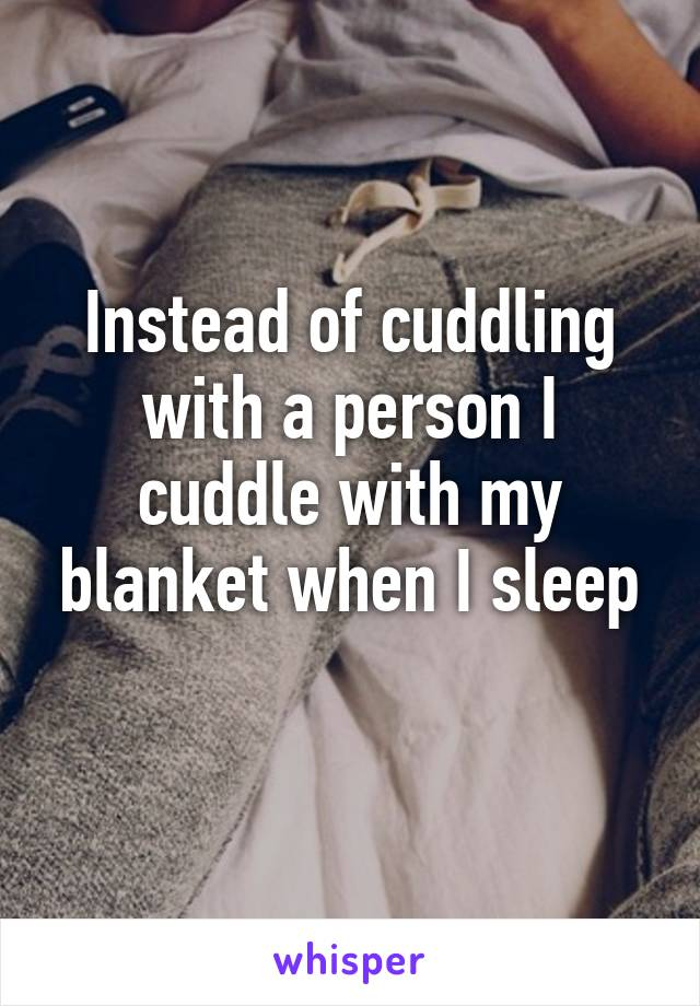 Instead of cuddling with a person I cuddle with my blanket when I sleep
