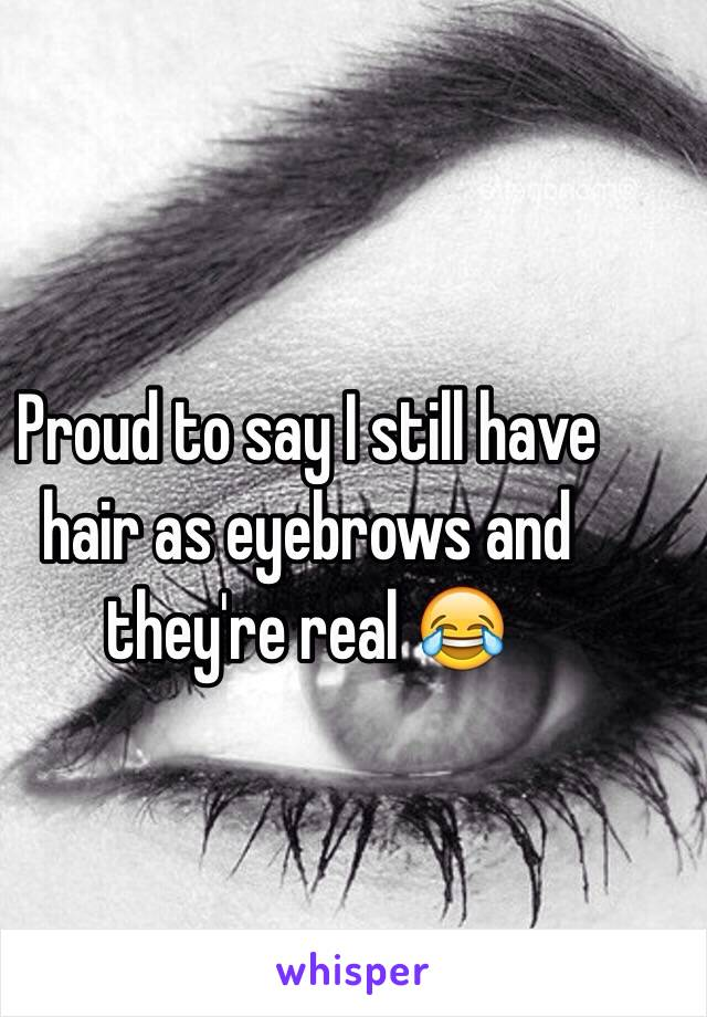 Proud to say I still have hair as eyebrows and they're real 😂