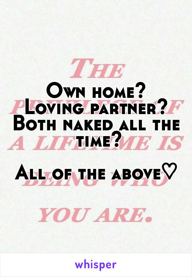 Own home? Loving partner? Both naked all the time?  All of the above♡