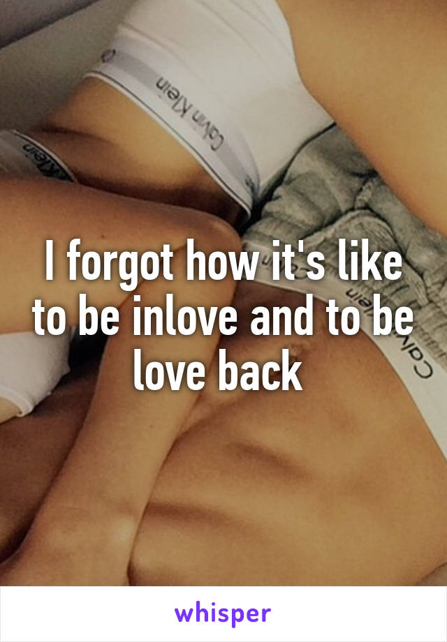I forgot how it's like to be inlove and to be love back