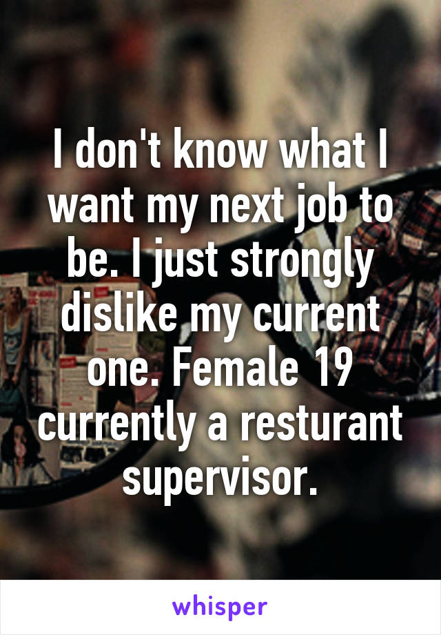 I don't know what I want my next job to be. I just strongly dislike my current one. Female 19 currently a resturant supervisor.