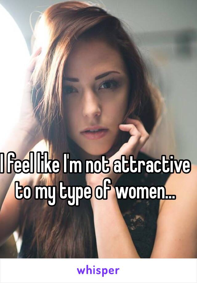 I feel like I'm not attractive to my type of women...