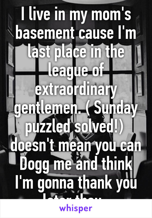 I live in my mom's basement cause I'm last place in the league of extraordinary gentlemen. ( Sunday puzzled solved!)  doesn't mean you can Dogg me and think I'm gonna thank you later thou.