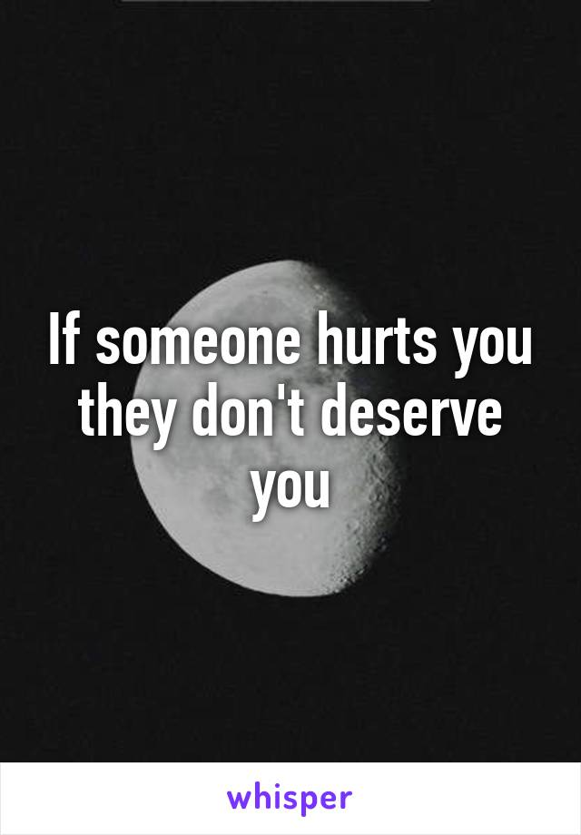 If someone hurts you they don't deserve you