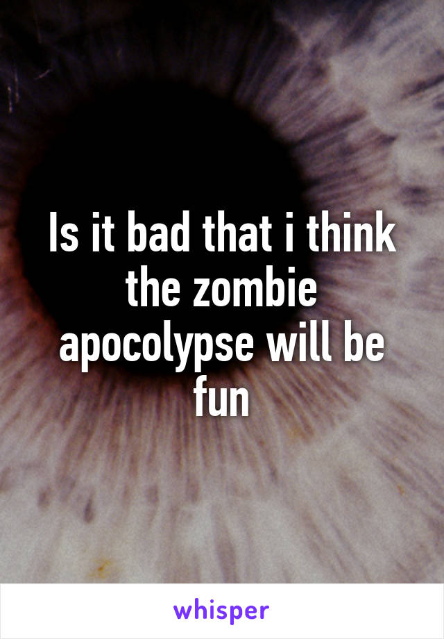Is it bad that i think the zombie apocolypse will be fun
