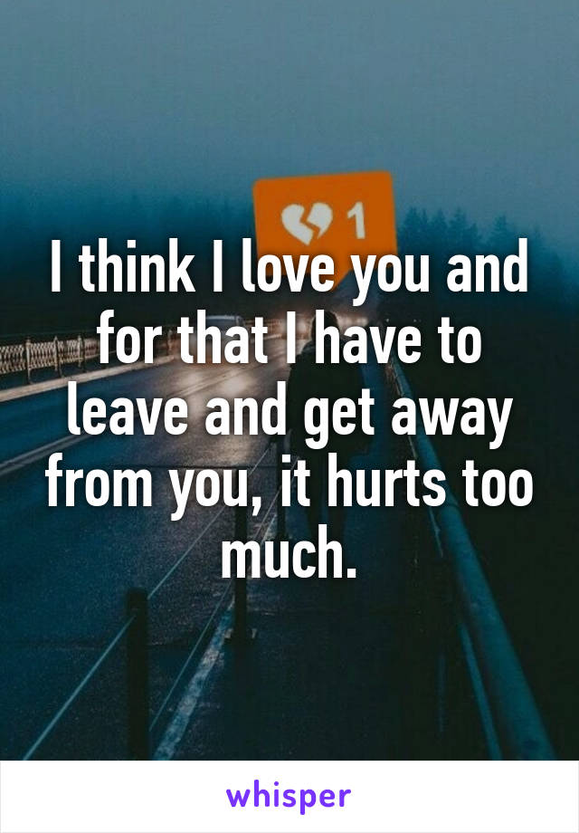 I think I love you and for that I have to leave and get away from you, it hurts too much.