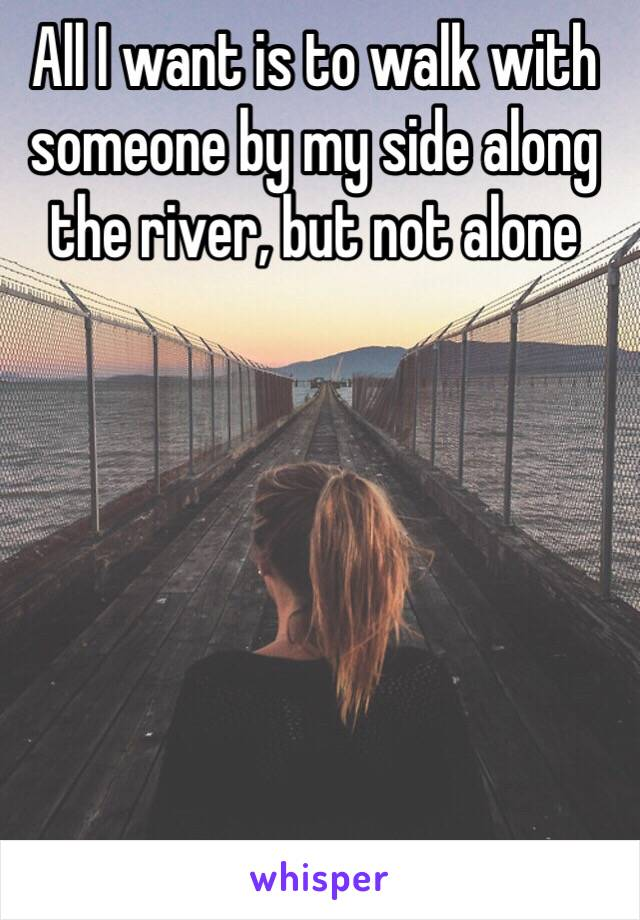 All I want is to walk with someone by my side along the river, but not alone