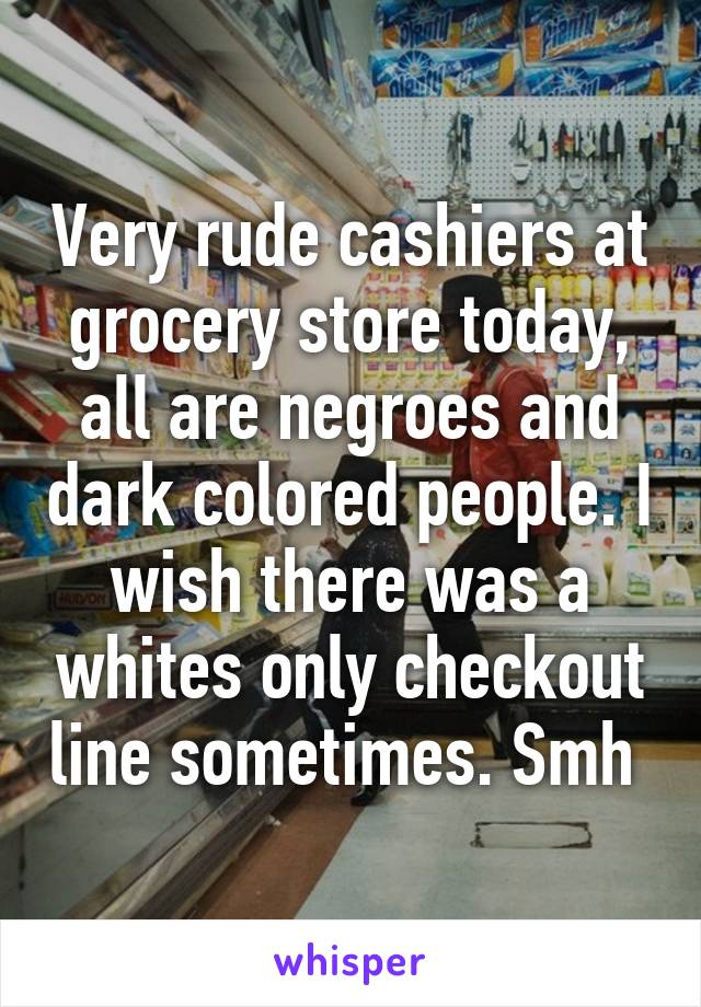 Very rude cashiers at grocery store today, all are negroes and dark colored people. I wish there was a whites only checkout line sometimes. Smh